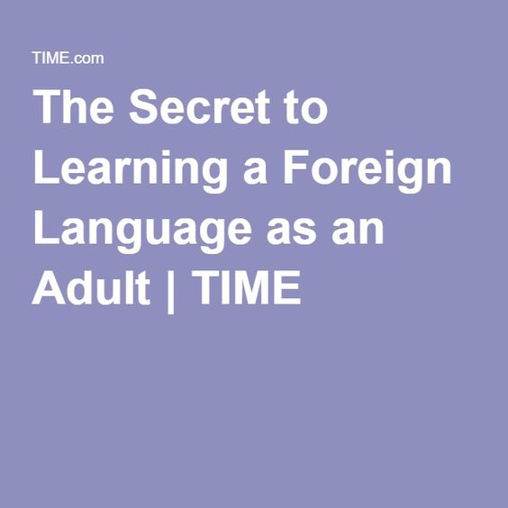 The Secret to Learning a Foreign Language as an Adult   TIME