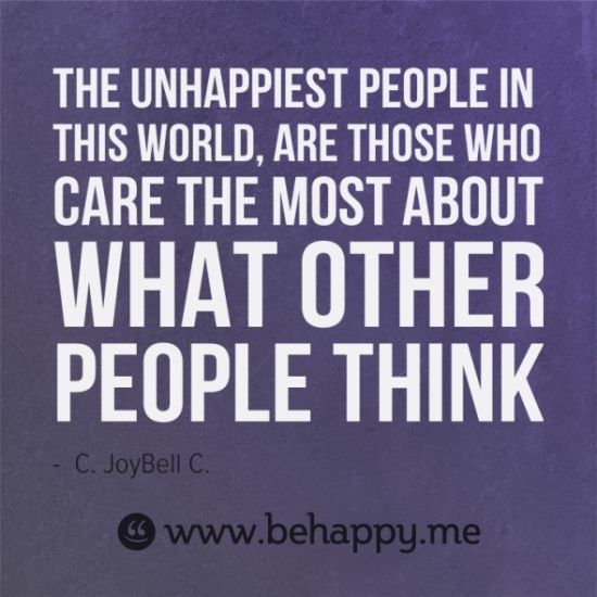 The unhappiest people in this world, are those who care the most about what other people think