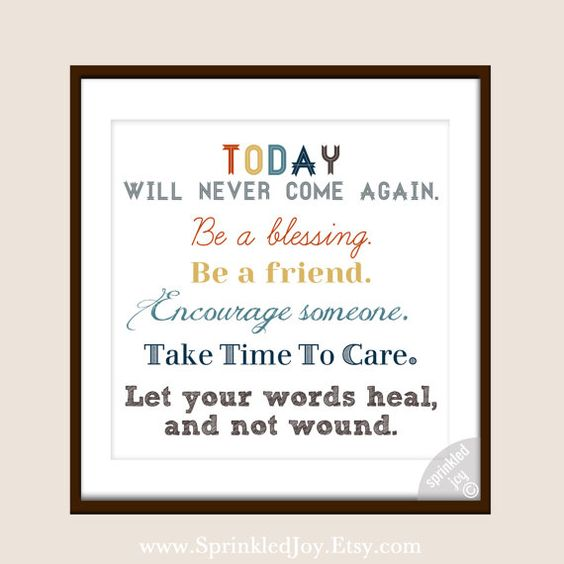 """Today will never come again. Be a blessing. Be a friend. Encourage someone. Take Time to Care. Let your words heal, and not wound."""