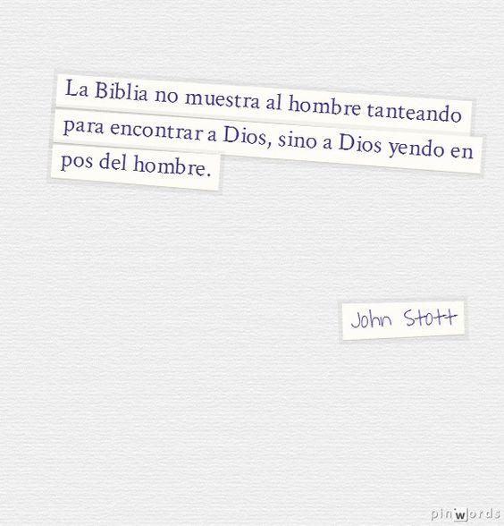 La Biblia no muestra al hombre tanteando para encontrar a Dios, sino a Dios yendo en pos del hombre. John Stott