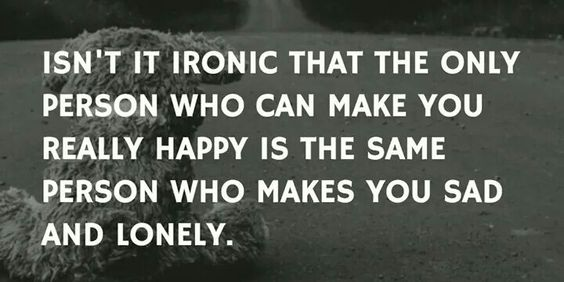 Ironic that the same person that can make you feel happy is the same person who makes you sad and lonely.