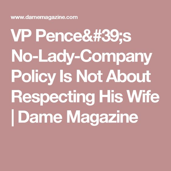 VP Penceu0027s No-Lady-Company Policy Is Not About Respecting His Wife - company policy