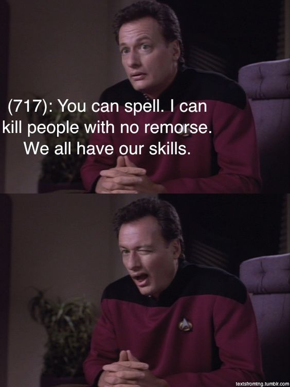 Texts from Star Trek: The Next Generation   Q   You can spell. I can kill people with no remorse.  We all have our skills.