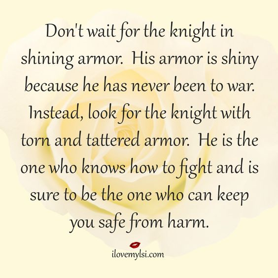 Don't wait for the knight in shining armor. His armor is shiny because he has never been to war. Instead, look for the knight with torn and tattered armor. He is the one who knows how to fight and is sure to be the one who can keep you safe from harm.