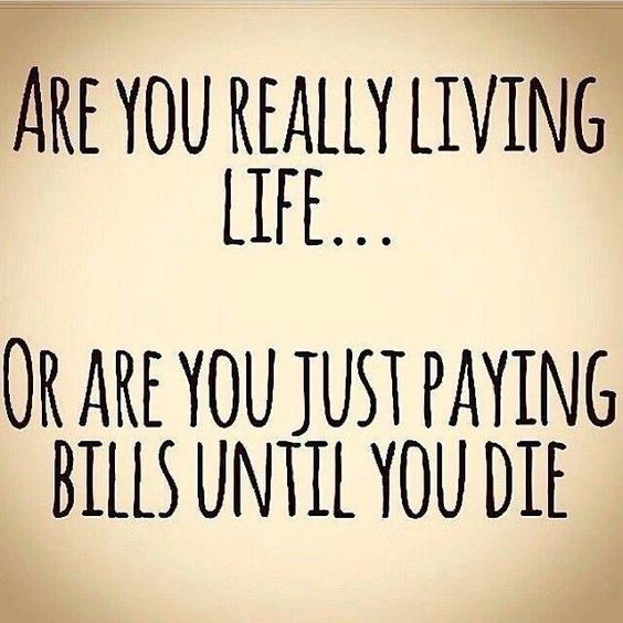 Are you really living life...or are you paying bills until you die?: