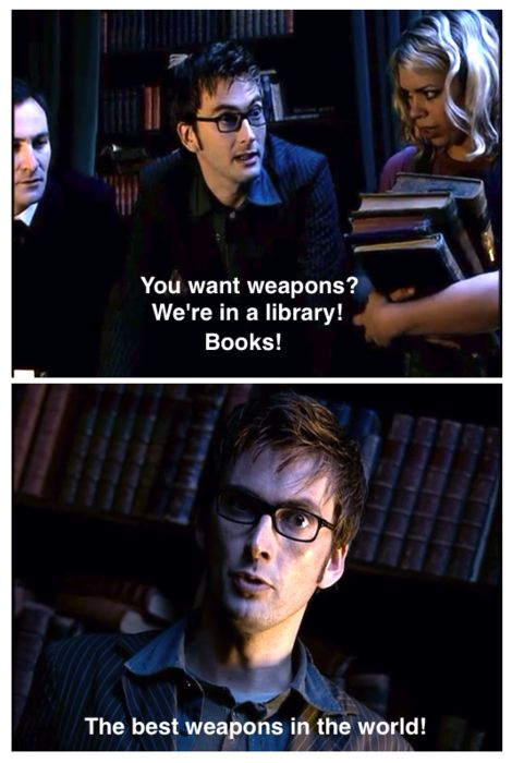 """""""You want weapons? We're in a library! Books! The best weapons in the world! This room's the greatest arsenal we could have - arm yourselves!"""" ~ The Doctor"""