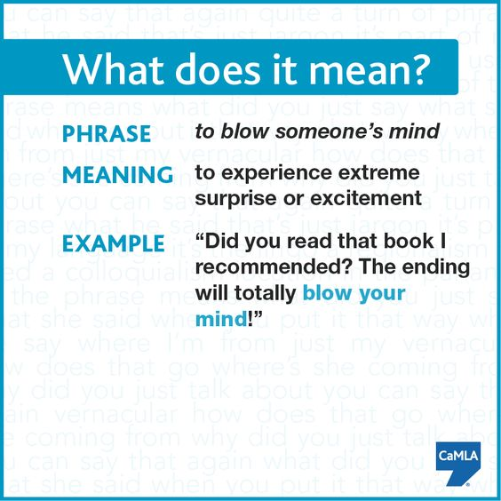 Today's idiom may very well blow your mind!