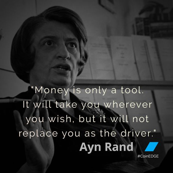 Money is only a tool. It will take you wherever you wish, but it will not replace you as the driver. –Ayn Rand