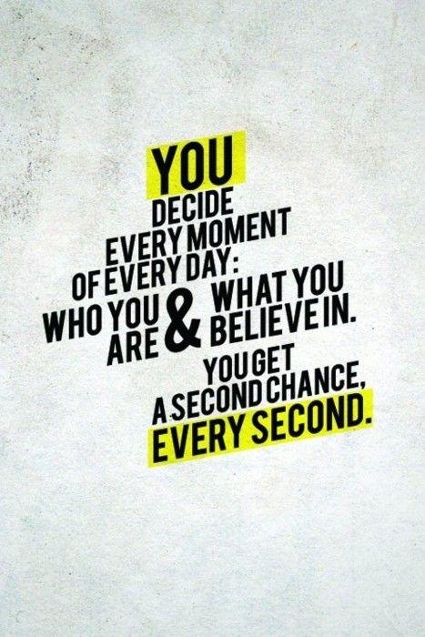 você decide cada momento de cada dia: quem você é & no que você acredita. você recebe uma segunda chance a cada segundo.
