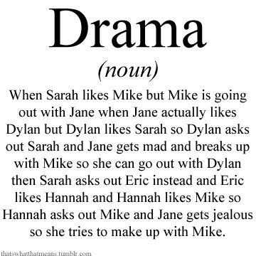Drama (noun) - When Sarah likes Mike but Mike is going out with Jane when Jane actually likes Dylan but Dylan likes Sarah so Dylan asks out Sarah and Jane gets mad and breaks up with Mike so she can go out with Dylan then Sarah asks out Eric instead and Eric likes Hannah and Hannah likes Mike so Hannah asks out Mike and Jane gets jealous so she tries to make up with Mike.