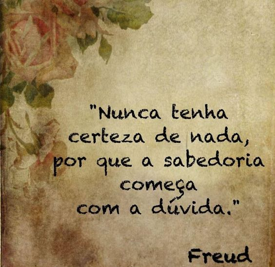 Nunca tenha certeza de nada, por que a sabedoria começa com a dúvida - Freud: