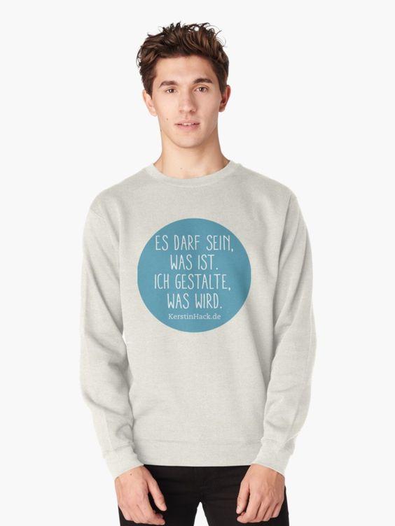 Es darf sei was ist. Ich gestalte was wird. Zitate von Coach und Autorin Kerstin Hack auf T-Shirts, Pullovern und vielem mehr...Geschenkidee für Menschen, die Zitate lieben.