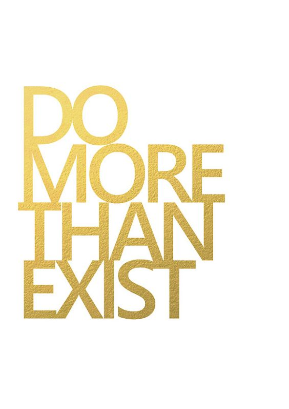 Do more than exist inspirational typography gold by aspringbear