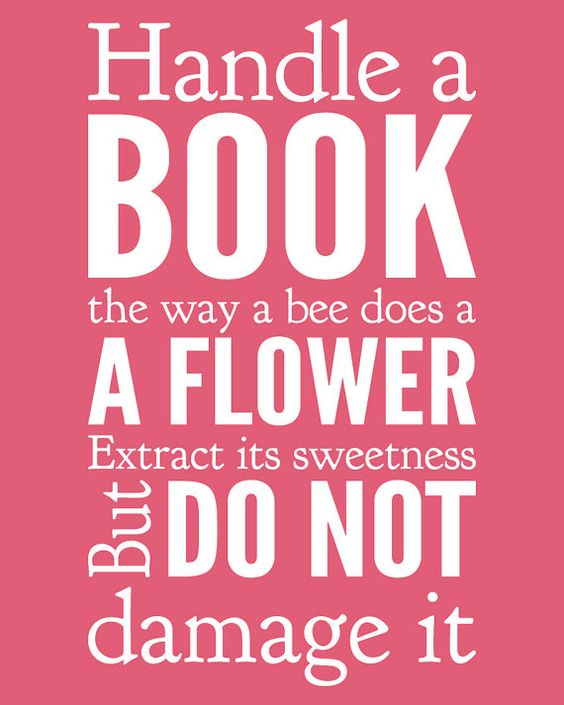 Handle a book the way a bee does a flower. Extract its sweetness but do not damage it.