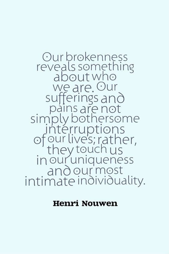 """""""Our brokenness reveals something about who we are. Our sufferings and pains are not simply bothersome interruptions of our lives; rather, they touch us in our uniqueness and our most intimate individuality."""" ~Henri Nouwen"""