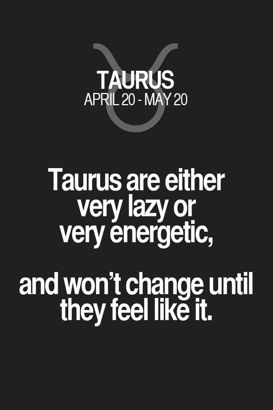 Taurus are either very lazy or very energetic, and won't change until they feel like it. Taurus | Taurus Quotes | Taurus Zodiac Signs