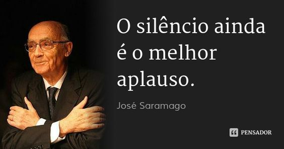 O silêncio ainda é o melhor aplauso. — José Saramago