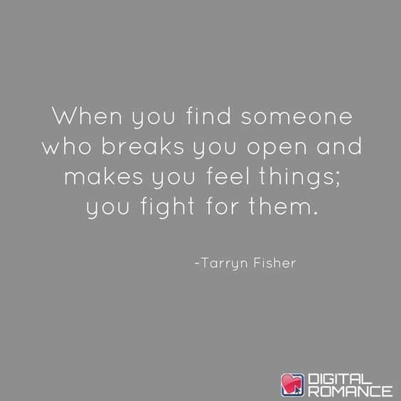 When you find someone who breaks you open and makes you feel things. You fight for them.