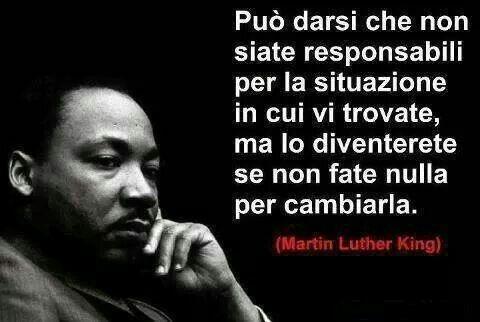 Può darsi non siate responsabili per la situazione in cui vi trovate, ma lo diventerete se non fate nulla per cambiarla.  ~ Martin Luther King