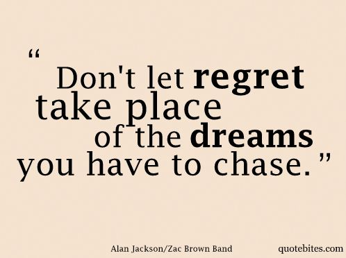 Don't let regret take the place of the dreams you have to chase....