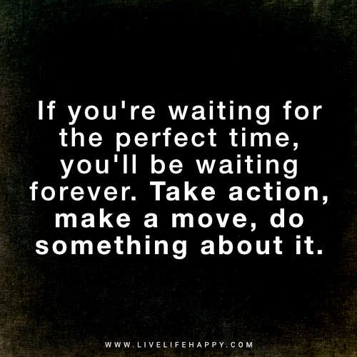 If You Re Waiting For The Perfect Time Live Life Happy Steps Quotes Happy Life Quotes Action Quotes