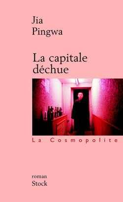 JIA Pingwa La capitale déchue Éd. Stock, 1997.  « La Capitale déchue» est l'oeuvre programmatique d'un écrivain déterminé à se battre sur le terrain de la décadence qu'il dénonce. «Je m'affole moi-même, déclara Zhuang Zhidie, est-ce que je m'adapte à notre société de consommation ou bien est-ce que je tombe dans la déchéance la plus totale?» http://www.liberation.fr