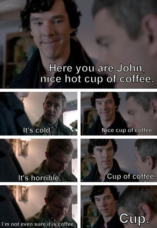 """Here you are, John. Nice hot cup of coffee."" ""It's cold."" ""Nice cup of coffee."" ""It's horrible."" ""Cup of coffee."" ""I'm not even sure it's coffee."" ""Cup."" #SHERLOCK"