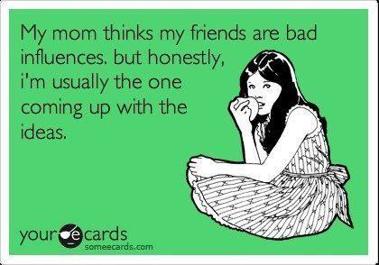 "ecard: ""My mom thinks my friends are bad influences, but honestly, I'm usually the one coming up with the ideas."""
