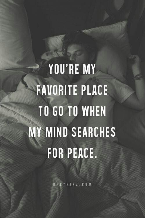 YOU'RE MY FAVOURITE PLACE TO GO WHEN MY MIND SEARCHES FOR PEACE.