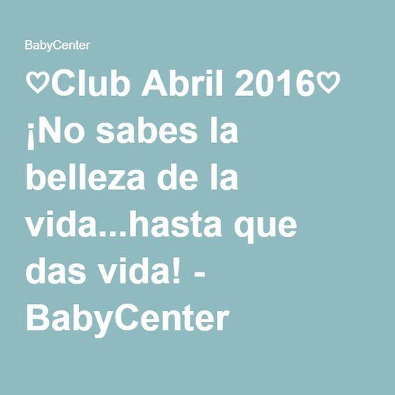 ♡Club Abril 2016♡ ¡No sabes la belleza de la vida...hasta que das vida! - BabyCenter