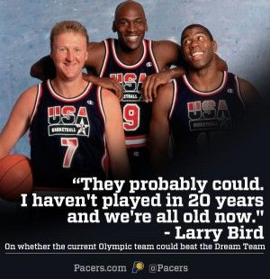 Larry Bird, nicely said. haha. Olympic team of 2012 does not compare to what the Dream Team had.