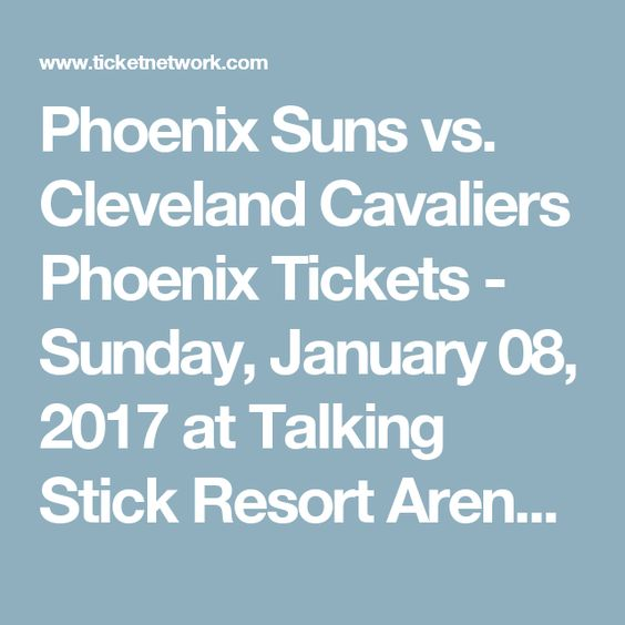 Phoenix Suns vs. Cleveland Cavaliers Phoenix Tickets - Sunday, January 08, 2017 at Talking Stick Resort Arena | TicketNetwork