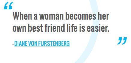 """When a woman becomes her own best friend life is easier.""—Diane Von Furstenberg"