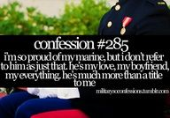 Yes, Im proud he is a Marine, but the fact of the matter is that he isnt a Marine to me. Hes my boyfriend, the guy who walked into my life at just the right time, the one who took a chance on a damaged heart. Hes human, hes simple, and most of all hes mine. He just happens to also be a Marine. beautiful