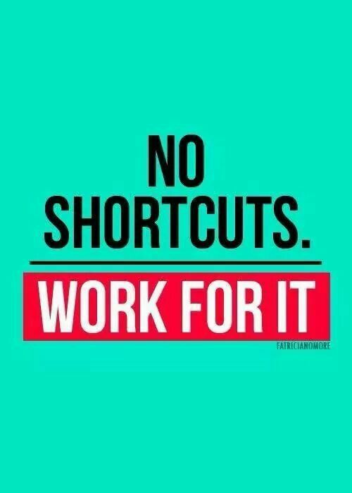 No shortcuts - work for it!