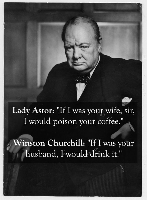 Lady Astor: If I was your wife, sir, I would poison your coffee. Winston Churchill: If I was your husband, I would drink it.: