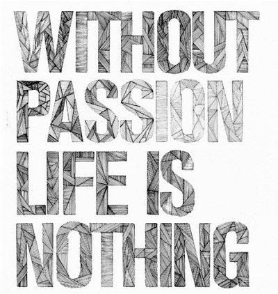 Without passion, life is nothing.