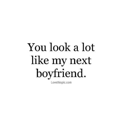 You Look A Lot Like My Next Boyfriend Pictures, Photos, and Images for Facebook, Tumblr, Pinterest, and Twitter