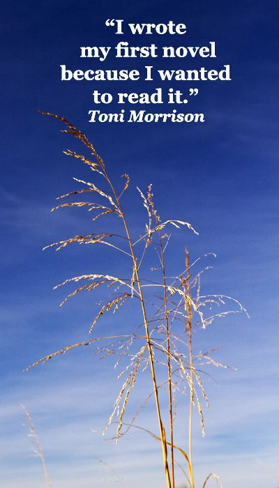 """""""I wrote my first novel because I wanted to read it.""""  Toni Morrison -- Explore the strength and inspiration that underlies the writing process at http://www.examiner.com/article/forty-quotations-for-writing-inspiration:"""