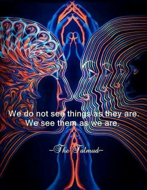 """""""We do not see things as they are. We see them as we are."""" ~The Talmud ..*"""