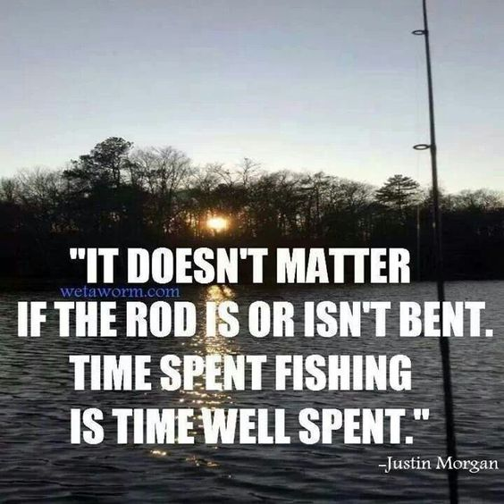 """""""It doesn't matter if the rod is or isn't bent.  Time spent fishing is time well spent.""""  - Justin Morgan"""