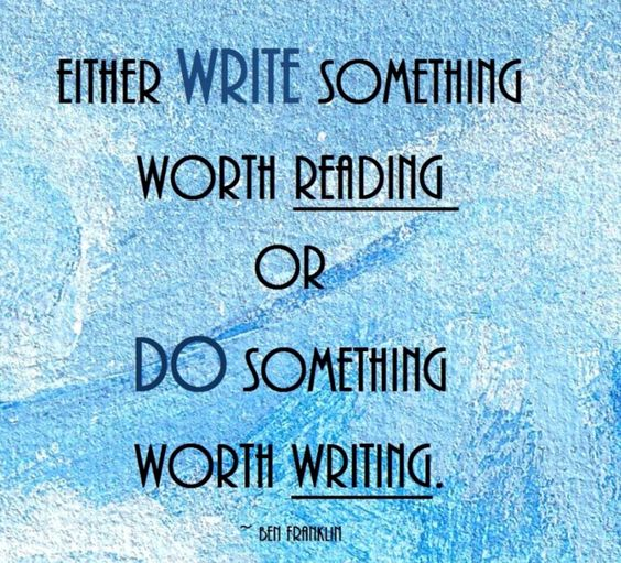 Either write something worth reading or do something worth writing...or both!