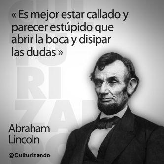 """""""Es mejor esta callado y parecer estúpido que abrir la boca y disipar las dudas."""" Abraham Lincoln"""