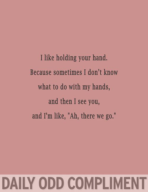 """I like holding your hand. Because sometimes I don't know what to do with my hands, and then I see you, and I'm like, """"Ah, there we go."""""""