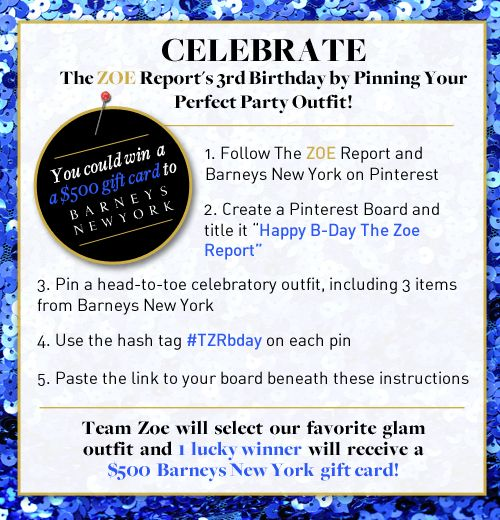 The ZOE Report is turning three years old this Saturday, August 4. Help us celebrate by pinning your perfect party outfit — you could win a $ 500 gift card to Barneys New York! #TZRbday    Follow The ZOE Report: pinterest.com/thezoereport  Follow Barneys New York: pinterest.com/barneysny    Official Contest Rules: www.thezoereport.com/the-zoe-report-birthday-pinterest-contest-official-rules/: