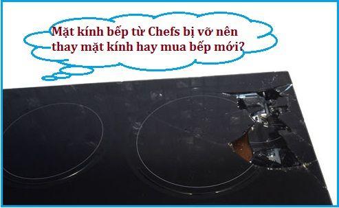 Mặt kính bếp từ Chefs bị vỡ nên thay mặt kính hay mua bếp mới