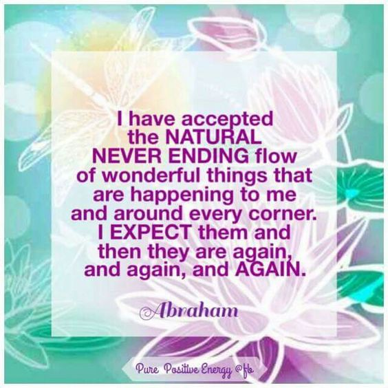 I have accepted the natural never ending flow of wonderful things that are happening to me ...