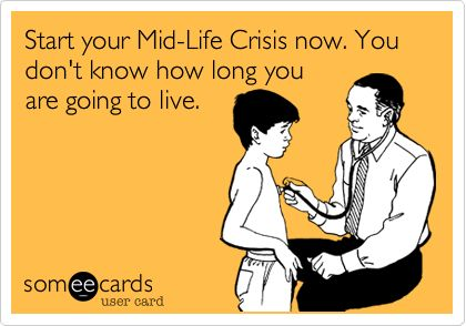Start your Mid-Life Crisis now. You don't know how long you are going to live.