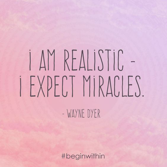 I am realistic - I expect miracles. - Wayne Dyer #quote #inspiration #waynedyer: