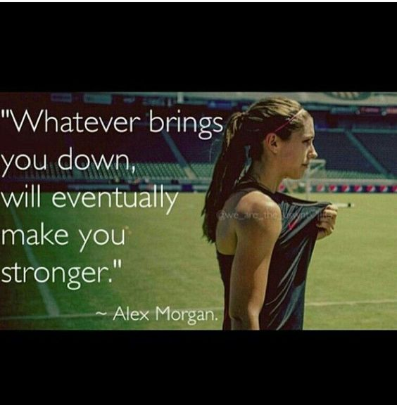 Whatever brings you down, will eventually make you stronger. -Alex Morgan